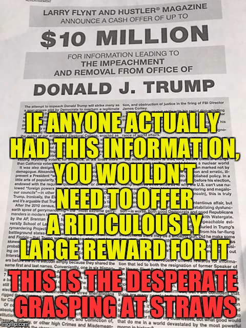 THIS IS THE DESPERATE GRASPING AT STRAWS IF ANYONE ACTUALLY HAD THIS INFORMATION, YOU WOULDN'T NEED TO OFFER A RIDICULOUSLY LARGE REWARD FOR | image tagged in impeach trump reward | made w/ Imgflip meme maker