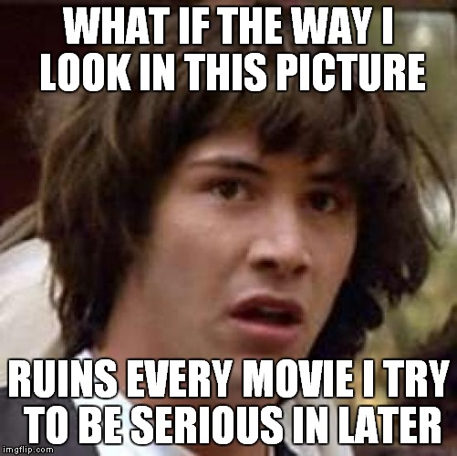 Conspiracy Keanu Meme | WHAT IF THE WAY I LOOK IN THIS PICTURE RUINS EVERY MOVIE I TRY TO BE SERIOUS IN LATER | image tagged in memes,conspiracy keanu | made w/ Imgflip meme maker
