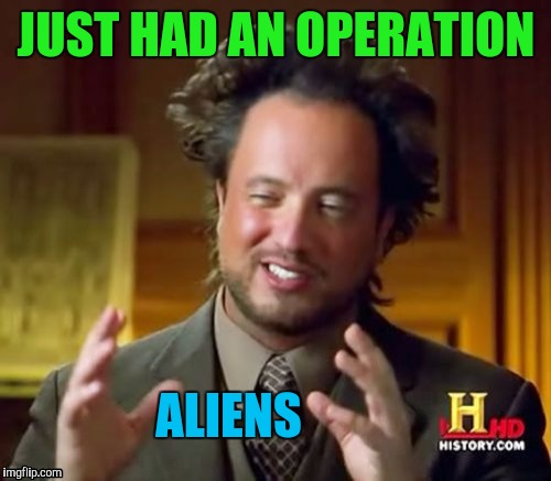 Ancient Aliens Meme | JUST HAD AN OPERATION ALIENS | image tagged in memes,ancient aliens | made w/ Imgflip meme maker