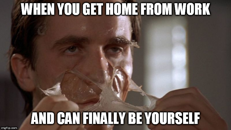getting home from work like | WHEN YOU GET HOME FROM WORK AND CAN FINALLY BE YOURSELF | image tagged in work,mask,american psycho,fake smile | made w/ Imgflip meme maker