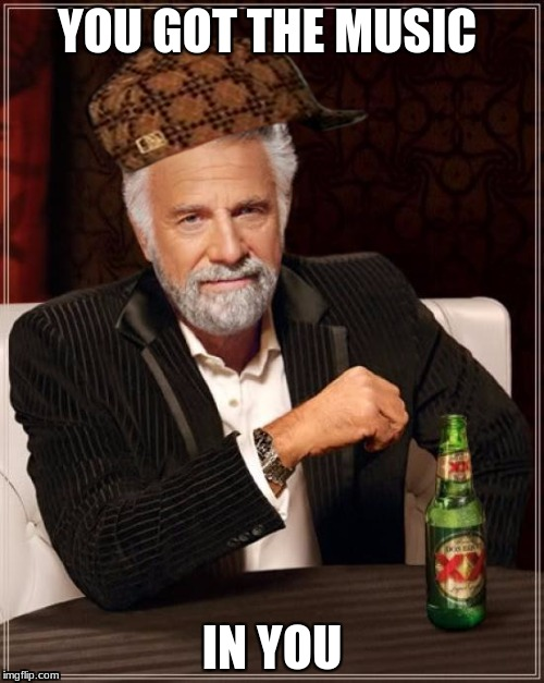 The Most Interesting Man In The World Meme | YOU GOT THE MUSIC IN YOU | image tagged in memes,the most interesting man in the world,scumbag | made w/ Imgflip meme maker