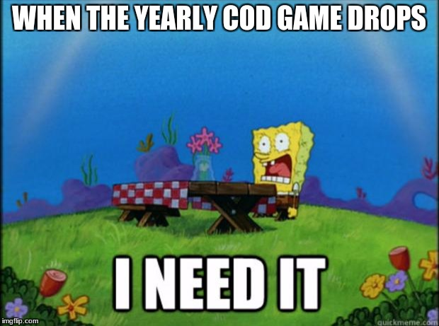 spongebob I need it | WHEN THE YEARLY COD GAME DROPS | image tagged in spongebob i need it | made w/ Imgflip meme maker