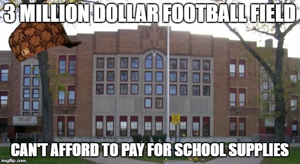 No wonder the public school system is in shambles | 3 MILLION DOLLAR FOOTBALL FIELD CAN'T AFFORD TO PAY FOR SCHOOL SUPPLIES | image tagged in memes,funny,school,money | made w/ Imgflip meme maker