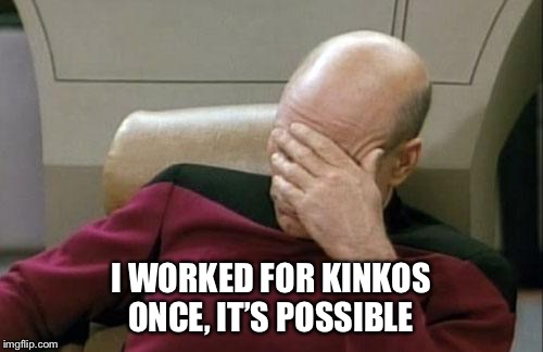 Captain Picard Facepalm Meme | I WORKED FOR KINKOS ONCE, IT'S POSSIBLE | image tagged in memes,captain picard facepalm | made w/ Imgflip meme maker