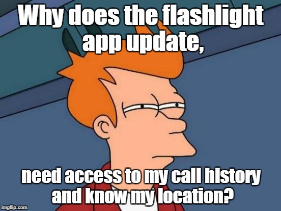 Futurama Fry Meme | Why does the flashlight app update, need access to my call history and know my location? | image tagged in memes,futurama fry | made w/ Imgflip meme maker