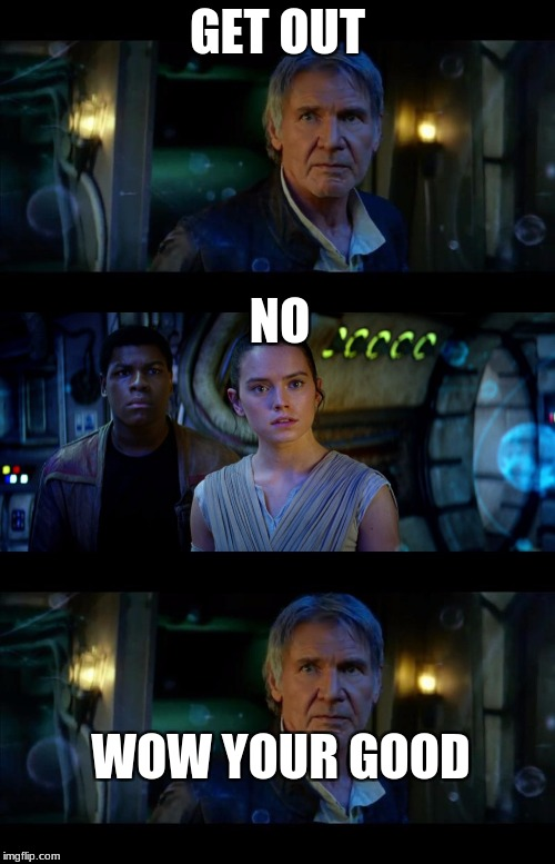 wow rey is good | GET OUT NO WOW YOUR GOOD | image tagged in memes,it's true all of it han solo,rey,star wars,han solo | made w/ Imgflip meme maker