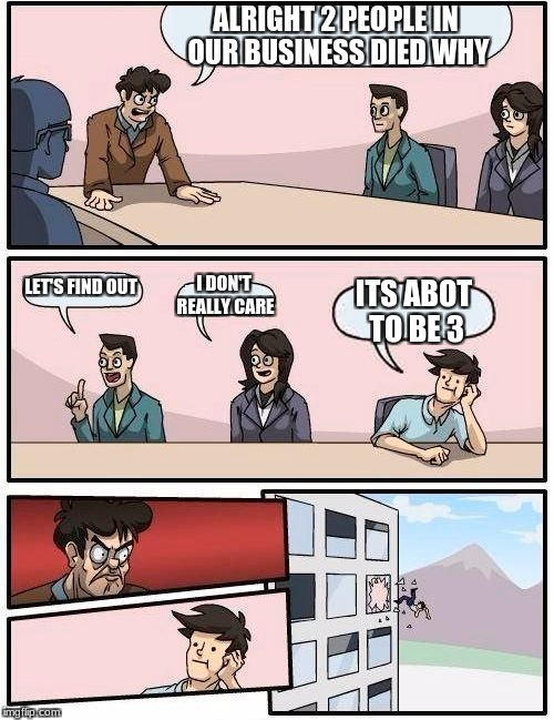 Boardroom Meeting Suggestion Meme | ALRIGHT 2 PEOPLE IN OUR BUSINESS DIED WHY LET'S FIND OUT I DON'T REALLY CARE ITS ABOT TO BE 3 | image tagged in memes,boardroom meeting suggestion | made w/ Imgflip meme maker