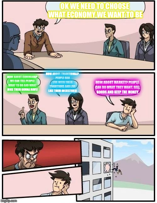 Boardroom Meeting Suggestion Meme | OK WE NEED TO CHOOSE WHAT ECONOMY WE WANT TO BE HOW ABOUT COMMAND? WE CAN TELL PEOPLE WHAT TO DO AND WHAT JOBS THEIR GONNA HAVE! HOW ABOUT T | image tagged in memes,boardroom meeting suggestion | made w/ Imgflip meme maker