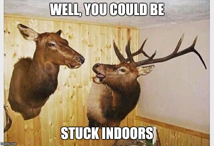 WELL, YOU COULD BE STUCK INDOORS | made w/ Imgflip meme maker