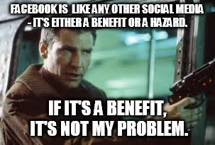 FACEBOOK IS  LIKE ANY OTHER SOCIAL MEDIA - IT'S EITHER A BENEFIT OR A HAZARD. IF IT'S A BENEFIT, IT'S NOT MY PROBLEM. | image tagged in blade runn,social me,facebook | made w/ Imgflip meme maker