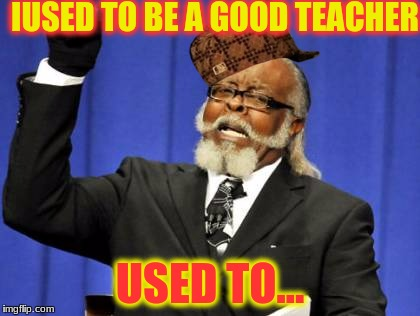 Too Damn High Meme | IUSED TO BE A GOOD TEACHER USED TO... | image tagged in memes,too damn high,scumbag | made w/ Imgflip meme maker