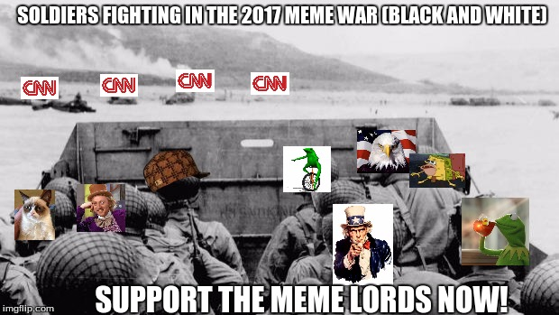 meme war is growing.  | SOLDIERS FIGHTING IN THE 2O17 MEME WAR (BLACK AND WHITE) SUPPORT THE MEME LORDS NOW! | image tagged in ww2,scumbag | made w/ Imgflip meme maker