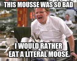 Gordon ramsey | THIS MOUSSE WAS SO BAD I WOULD RATHER EAT A LITERAL MOOSE. | image tagged in gordon ramsey | made w/ Imgflip meme maker