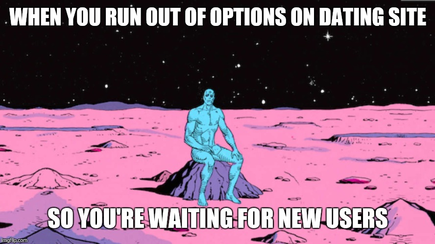 WHEN YOU RUN OUT OF OPTIONS ON DATING SITE SO YOU'RE WAITING FOR NEW USERS | image tagged in online dating,forever alone,relationships | made w/ Imgflip meme maker