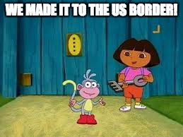 Dora Is Going To Cross The Border! |  WE MADE IT TO THE US BORDER! | image tagged in dora the explorer,memes,funny memes,dora,us border | made w/ Imgflip meme maker