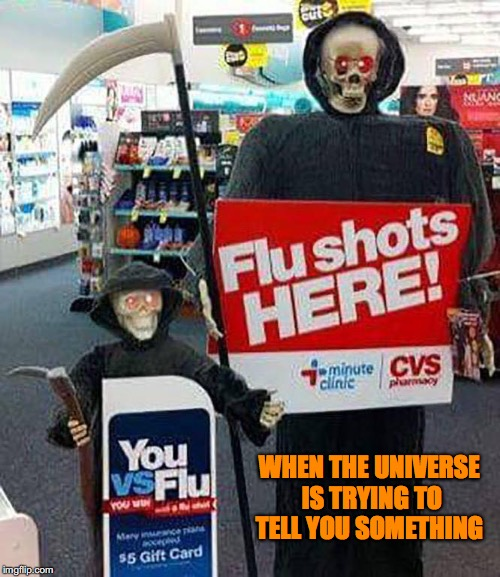 Universal Affirmation | WHEN THE UNIVERSE IS TRYING TO TELL YOU SOMETHING | image tagged in flu shots,vaccines,cvs,pharmaceuticals,vaccine injury,sick | made w/ Imgflip meme maker