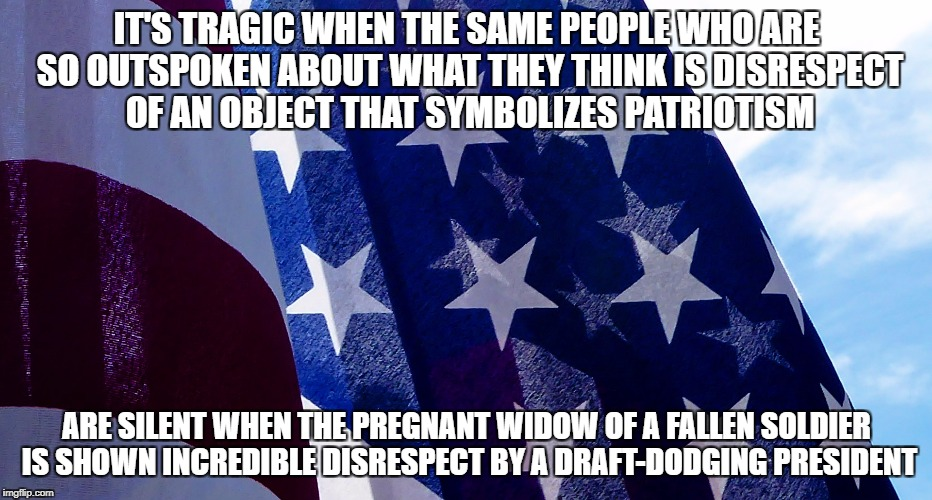 It's tragic when people who are outspoken  | IT'S TRAGIC WHEN THE SAME PEOPLE WHO ARE SO OUTSPOKEN ABOUT WHAT THEY THINK IS DISRESPECT OF AN OBJECT THAT SYMBOLIZES PATRIOTISM ARE SILENT | image tagged in patriotism,donald trump,deplorable,us flag,protest,1st amendment | made w/ Imgflip meme maker