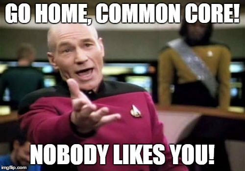 Picard Wtf Meme | GO HOME, COMMON CORE! NOBODY LIKES YOU! | image tagged in memes,picard wtf | made w/ Imgflip meme maker