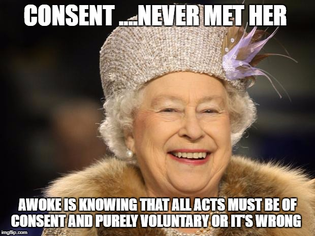 Queen Elizabeth |  CONSENT ....NEVER MET HER; AWOKE IS KNOWING THAT ALL ACTS MUST BE OF CONSENT AND PURELY VOLUNTARY OR IT'S WRONG | image tagged in queen elizabeth | made w/ Imgflip meme maker