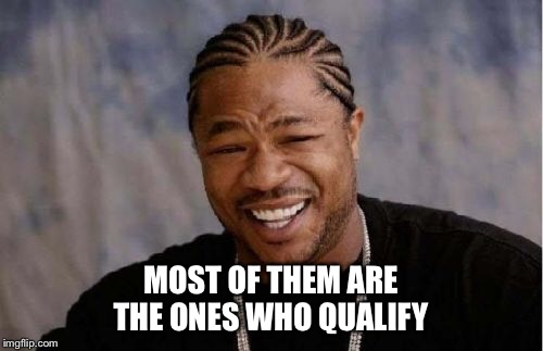 Yo Dawg Heard You Meme | MOST OF THEM ARE THE ONES WHO QUALIFY | image tagged in memes,yo dawg heard you | made w/ Imgflip meme maker