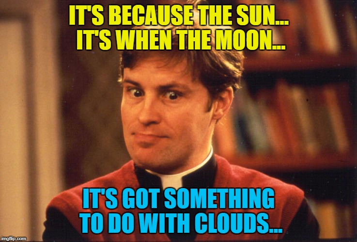 IT'S BECAUSE THE SUN... IT'S WHEN THE MOON... IT'S GOT SOMETHING TO DO WITH CLOUDS... | made w/ Imgflip meme maker