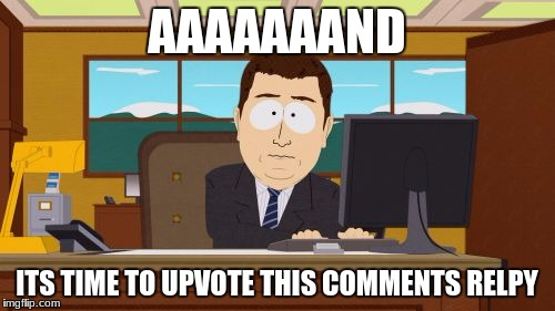 Aaaaand Its Gone Meme | AAAAAAAND ITS TIME TO UPVOTE THIS COMMENTS RELPY | image tagged in memes,aaaaand its gone | made w/ Imgflip meme maker