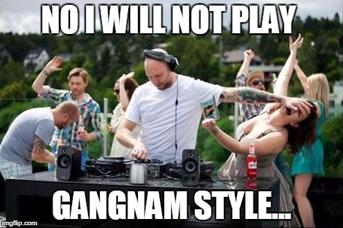 NO I WILL NOT PLAY GANGNAM STYLE... | image tagged in the frustrated dj | made w/ Imgflip meme maker