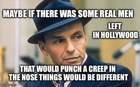 Sinatra's Hollywood  | MAYBE IF THERE WAS SOME REAL MEN THAT WOULD PUNCH A CREEP IN THE NOSE THINGS WOULD BE DIFFERENT LEFT IN HOLLYWOOD | image tagged in harvey weinstein,sexual harassment,sexual assault,frank sinatra | made w/ Imgflip meme maker
