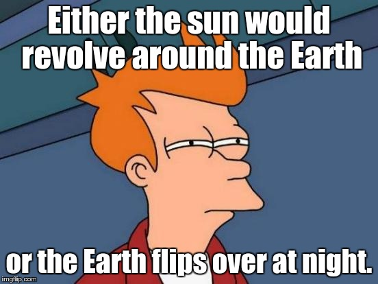 Futurama Fry Meme | Either the sun would revolve around the Earth or the Earth flips over at night. | image tagged in memes,futurama fry | made w/ Imgflip meme maker