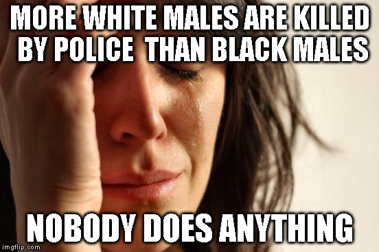 First World Problems Meme | MORE WHITE MALES ARE KILLED BY POLICE  THAN BLACK MALES NOBODY DOES ANYTHING | image tagged in memes,first world problems | made w/ Imgflip meme maker
