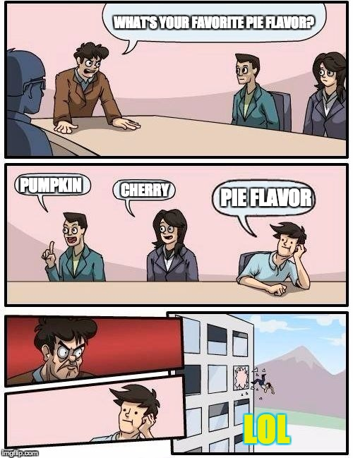 Mmm... pie flavored pie. | WHAT'S YOUR FAVORITE PIE FLAVOR? PUMPKIN CHERRY PIE FLAVOR LOL | image tagged in memes,boardroom meeting suggestion,pie,asdfmovie | made w/ Imgflip meme maker
