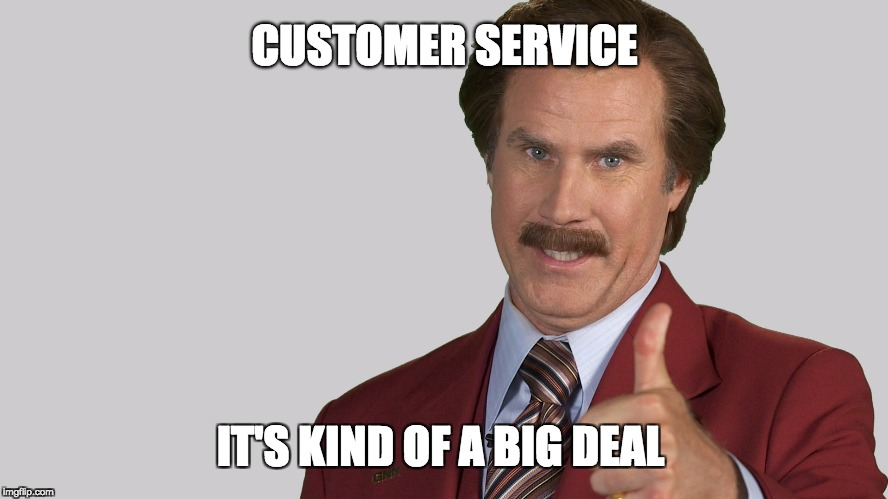 CUSTOMER SERVICE IT'S KIND OF A BIG DEAL | image tagged in anchorman | made w/ Imgflip meme maker