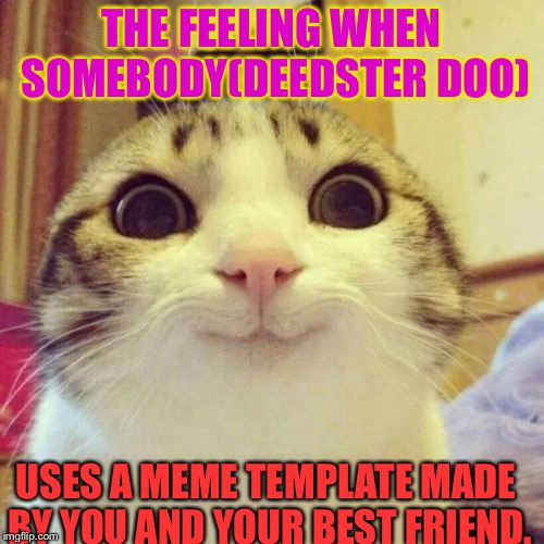 Thank you Deedster Doo for using our SSS meme we appreciate it  you should definetly make more another Stan template Coming Soon | THE FEELING WHEN SOMEBODY(DEEDSTER DOO) USES A MEME TEMPLATE MADE BY YOU AND YOUR BEST FRIEND. | image tagged in memes,smiling cat,funny,powermetalhead,happy | made w/ Imgflip meme maker