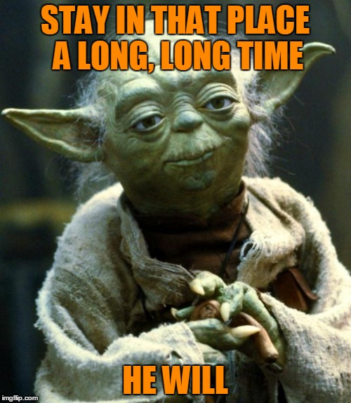 Star Wars Yoda Meme | STAY IN THAT PLACE A LONG, LONG TIME HE WILL | image tagged in memes,star wars yoda | made w/ Imgflip meme maker