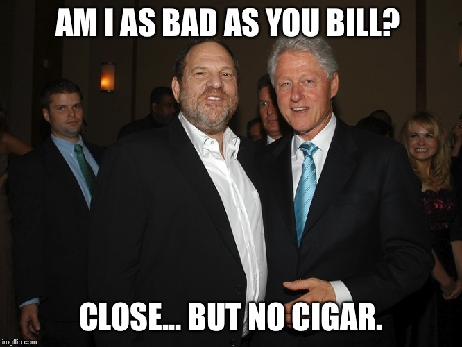 Harvey Weinstein Bill Clinton | AM I AS BAD AS YOU BILL? CLOSE... BUT NO CIGAR. | image tagged in harvey weinstein bill clinton | made w/ Imgflip meme maker