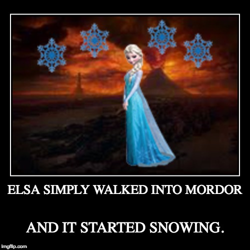 The snow glows white in Mordor tonight | ELSA SIMPLY WALKED INTO MORDOR | AND IT STARTED SNOWING. | image tagged in funny,demotivationals,elsa,mordor,snow,let it go | made w/ Imgflip demotivational maker