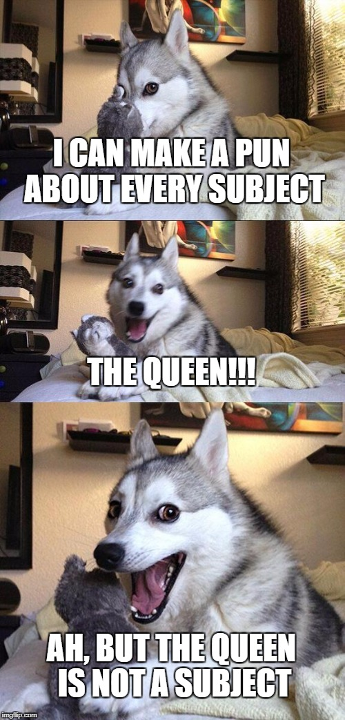 Bad Pun Dog Meme | I CAN MAKE A PUN ABOUT EVERY SUBJECT THE QUEEN!!! AH, BUT THE QUEEN IS NOT A SUBJECT | image tagged in memes,bad pun dog | made w/ Imgflip meme maker