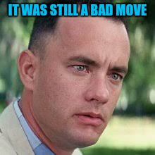 IT WAS STILL A BAD MOVE | made w/ Imgflip meme maker