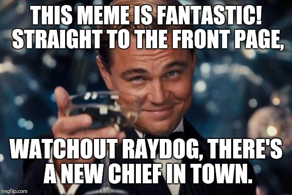 Leonardo Dicaprio Cheers Meme | THIS MEME IS FANTASTIC! STRAIGHT TO THE FRONT PAGE, WATCHOUT RAYDOG, THERE'S A NEW CHIEF IN TOWN. | image tagged in memes,leonardo dicaprio cheers | made w/ Imgflip meme maker