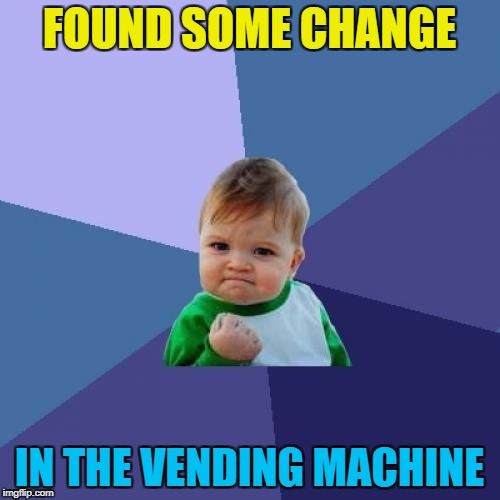Success Kid Meme | FOUND SOME CHANGE IN THE VENDING MACHINE | image tagged in memes,success kid | made w/ Imgflip meme maker