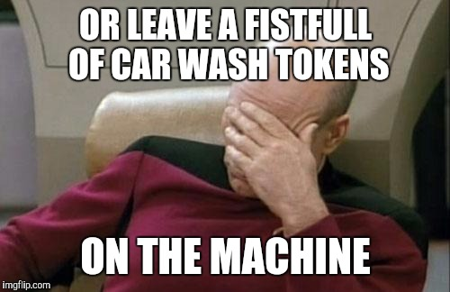 Captain Picard Facepalm Meme | OR LEAVE A FISTFULL OF CAR WASH TOKENS ON THE MACHINE | image tagged in memes,captain picard facepalm | made w/ Imgflip meme maker