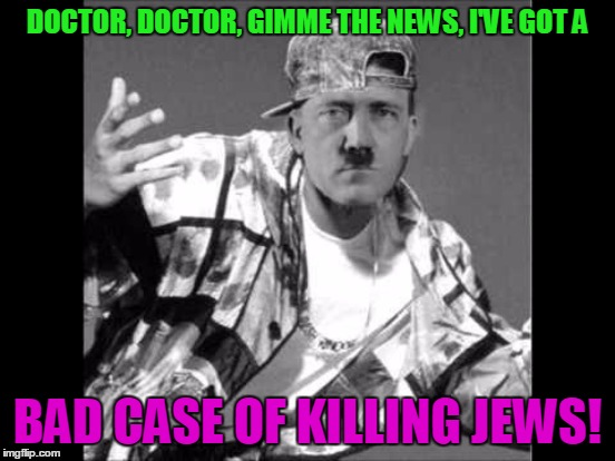DOCTOR, DOCTOR, GIMME THE NEWS, I'VE GOT A BAD CASE OF KILLING JEWS! | made w/ Imgflip meme maker