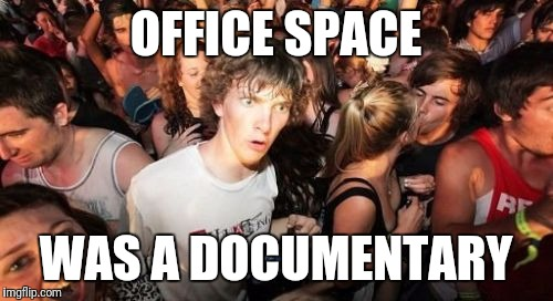 Sudden Clarity Clarence Meme | OFFICE SPACE WAS A DOCUMENTARY | image tagged in memes,sudden clarity clarence,AdviceAnimals | made w/ Imgflip meme maker