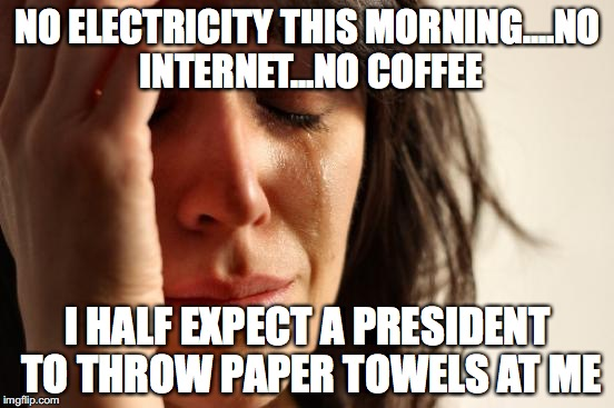 First World Problems Meme | NO ELECTRICITY THIS MORNING....NO INTERNET...NO COFFEE I HALF EXPECT A PRESIDENT TO THROW PAPER TOWELS AT ME | image tagged in memes,first world problems | made w/ Imgflip meme maker