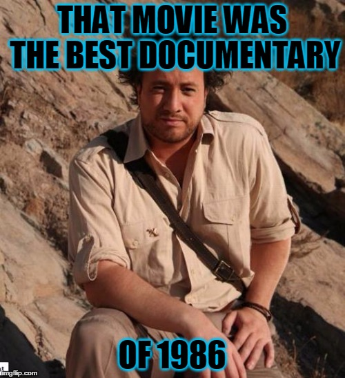 THAT MOVIE WAS THE BEST DOCUMENTARY OF 1986 | made w/ Imgflip meme maker