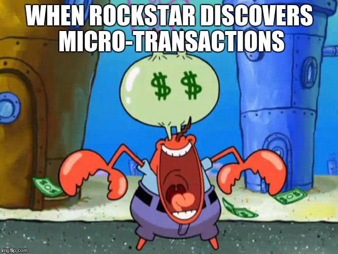 WHEN ROCKSTAR DISCOVERS MICRO-TRANSACTIONS | image tagged in mr krabs money | made w/ Imgflip meme maker