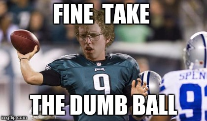 Folean Dynamite | FINE  TAKE THE DUMB BALL | image tagged in memes,folean dynamite | made w/ Imgflip meme maker