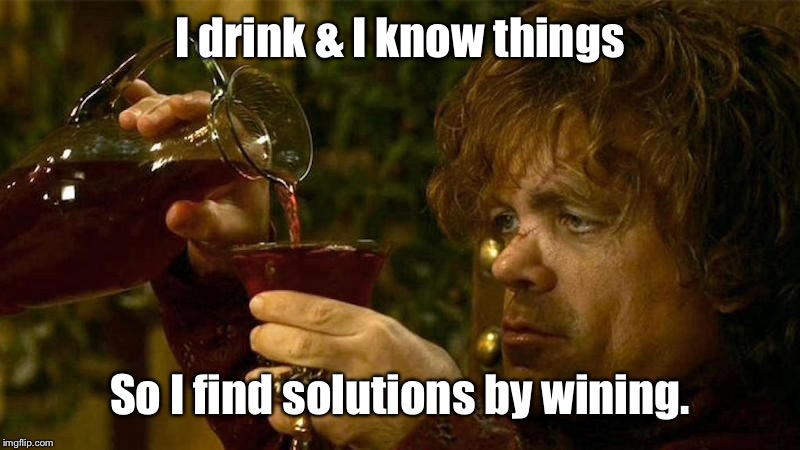 I drink & I know things So I find solutions by wining. | made w/ Imgflip meme maker