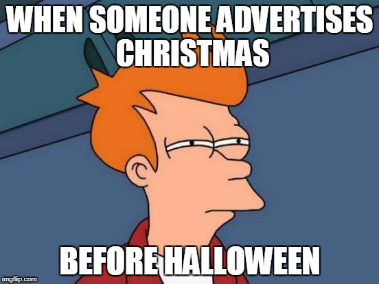 I *HATE* when people do this | WHEN SOMEONE ADVERTISES CHRISTMAS BEFORE HALLOWEEN | image tagged in memes,futurama fry,funny,halloween,christmas | made w/ Imgflip meme maker