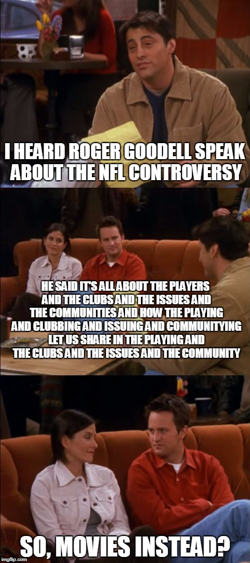 It's all about the Giving and the Having and the Sharing and Receiving | I HEARD ROGER GOODELL SPEAK ABOUT THE NFL CONTROVERSY SO, MOVIES INSTEAD? HE SAID IT'S ALL ABOUT THE PLAYERS AND THE CLUBS AND THE ISSUES AN | image tagged in giving having sharing receiving | made w/ Imgflip meme maker
